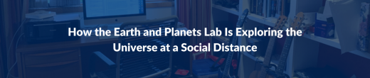 How the Earth and Planets Lab Is Exploring the Universe at a Social Distance
